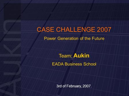 CASE CHALLENGE 2007 Power Generation of the Future Team: Aukin EADA Business School 3rd of February, 2007.