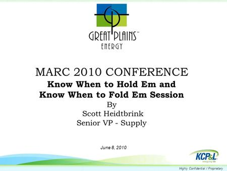 Highly Confidential / Proprietary MARC 2010 CONFERENCE Know When to Hold Em and Know When to Fold Em Session By Scott Heidtbrink Senior VP - Supply June.