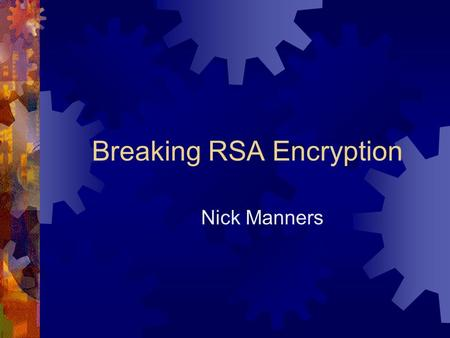 Breaking RSA Encryption Nick Manners. History of Cryptography  Used to be strictly in the domain of governments… state secrets.  Particularly important.