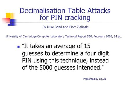 "Decimalisation Table Attacks for PIN cracking "" It takes an average of 15 guesses to determine a four digit PIN using this technique, instead of the 5000."