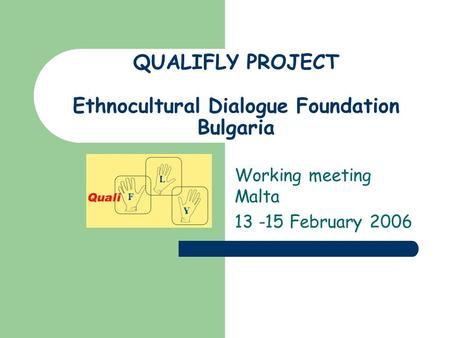QUALIFLY PROJECT Ethnocultural Dialogue Foundation Bulgaria Working meeting Malta 13 -15 February 2006.