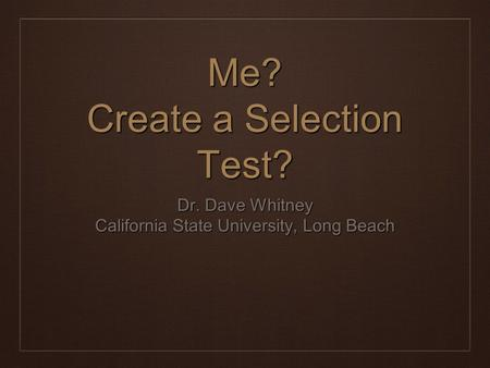 Dr. Dave Whitney California State University, Long Beach Me? Create a Selection Test?