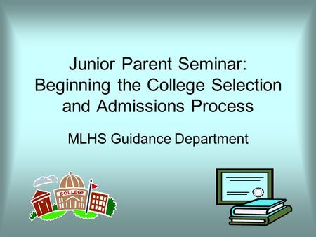 Junior Parent Seminar: Beginning the College Selection and Admissions Process MLHS Guidance Department.