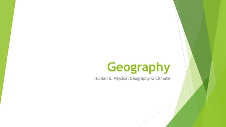 Geography Human & Physical Geography & Climate. Human and Physical Geography  The study of the environment, people, and the resources they use  Geography.