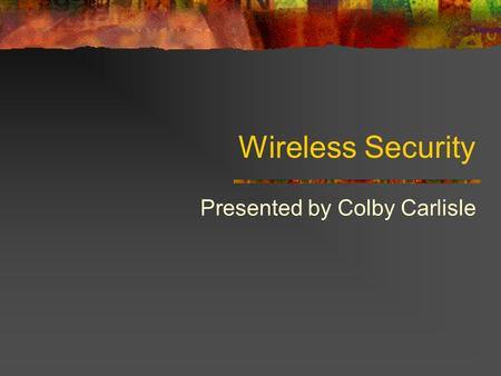Wireless Security Presented by Colby Carlisle. Wireless Networking Defined A type of local-area network that uses high-frequency radio waves rather than.
