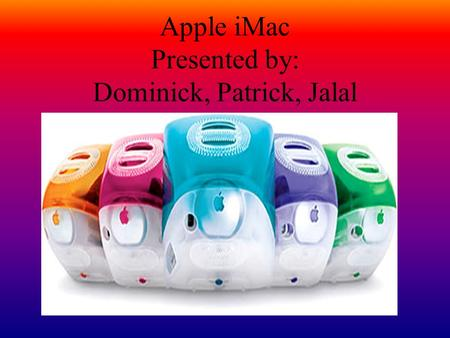 Apple iMac Presented by: Dominick, Patrick, Jalal.