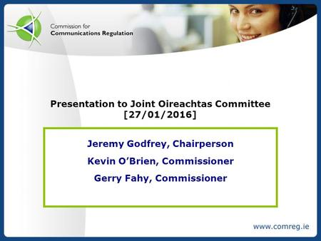 Presentation to Joint Oireachtas Committee [27/01/2016] Jeremy Godfrey, Chairperson Kevin O'Brien, Commissioner Gerry Fahy, Commissioner.
