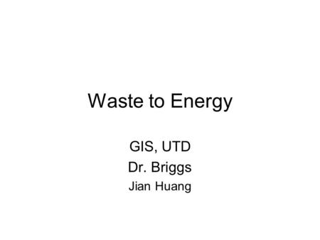 Waste to Energy GIS, UTD Dr. Briggs Jian Huang. Waste to Energy Environmental waste could be converted to energy To find out where is a good place to.