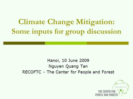 Climate Change Mitigation: Some inputs for group discussion Hanoi, 10 June 2009 Nguyen Quang Tan RECOFTC – The Center for People and Forest.