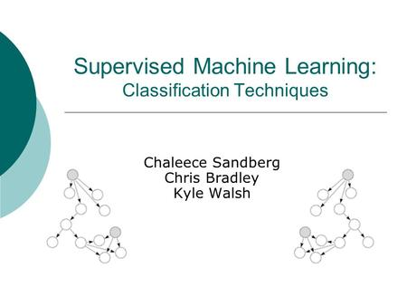 Supervised Machine Learning: Classification Techniques Chaleece Sandberg Chris Bradley Kyle Walsh.