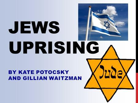 JEWS UPRISING BY KATE POTOCSKY AND GILLIAN WAITZMAN.