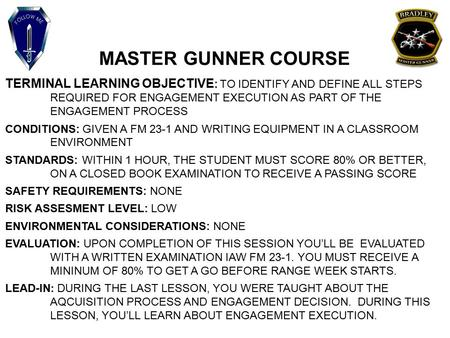 MASTER GUNNER COURSE TERMINAL LEARNING OBJECTIVE : TO IDENTIFY AND DEFINE ALL STEPS REQUIRED FOR ENGAGEMENT EXECUTION AS PART OF THE ENGAGEMENT PROCESS.