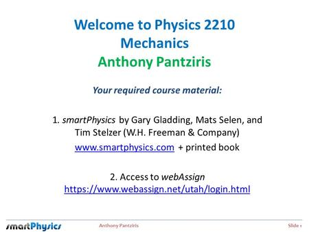 Anthony Pantziris Slide 1 Welcome to Physics 2210 Mechanics Anthony Pantziris Your required course material: 1. smartPhysics by Gary Gladding, Mats Selen,