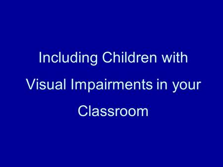 Including Children with Visual Impairments in your Classroom.