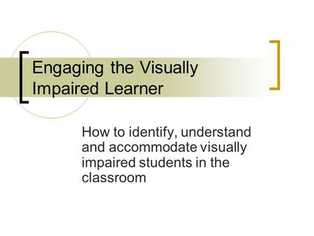 Engaging the Visually Impaired Learner How to identify, understand and accommodate visually impaired students in the classroom.