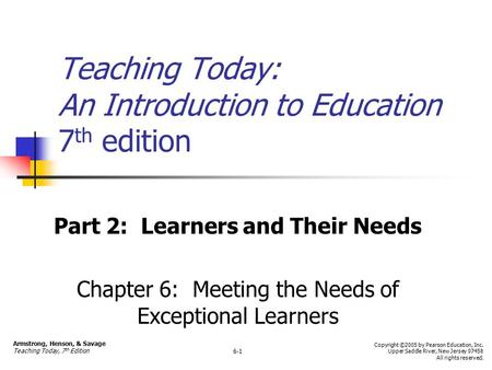 Teaching Today: An Introduction to Education 7 th edition Part 2: Learners and Their Needs Chapter 6: Meeting the Needs of Exceptional Learners Armstrong,