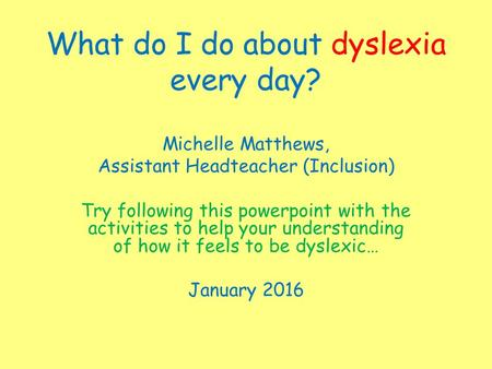 What do I do about dyslexia every day? Michelle Matthews, Assistant Headteacher (Inclusion) Try following this powerpoint with the activities to help your.