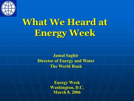Energy Week Washington, D.C. March 8, 2006 What We Heard at Energy Week Jamal Saghir Director of Energy and Water The World Bank.