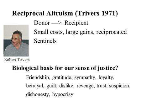 Reciprocal Altruism (Trivers 1971) Donor ––> Recipient Small costs, large gains, reciprocated Sentinels Robert Trivers Biological basis for our sense of.
