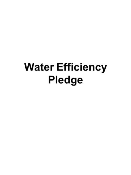 Water Efficiency Pledge. Pledge that students sign, which was posted in common area in residence hall. Pledge reminder that students get in addition to.