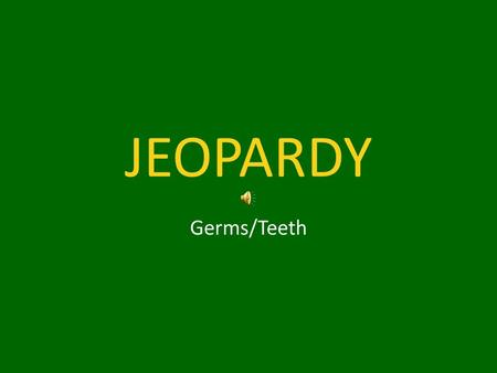 JEOPARDY Germs/Teeth. Germs Teeth 1 Teeth 2Lice Complete the Sentence.