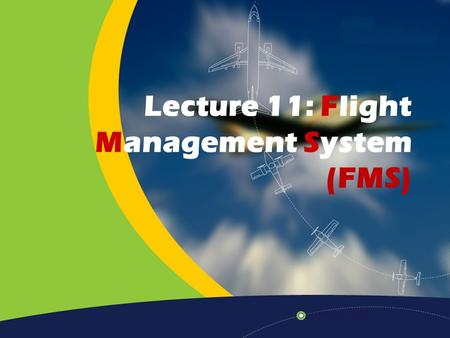 Lecture 11: Flight Management System (FMS). Home Previous Next Help Introduction Modern aircraft are filled with the latest technology. Technology which.