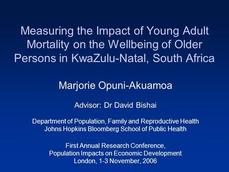 Measuring the Impact of Young Adult Mortality on the Wellbeing of Older Persons in KwaZulu-Natal, South Africa Marjorie Opuni-Akuamoa Advisor: Dr David.