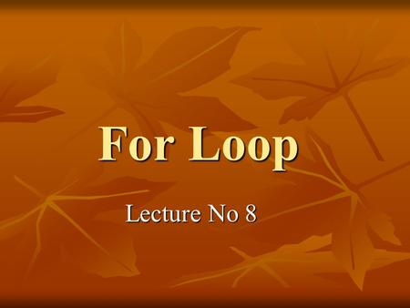 For Loop Lecture No 8. Definition In computer science a for loop is a programming language statement which allows code to be repeatedly executed. A for.
