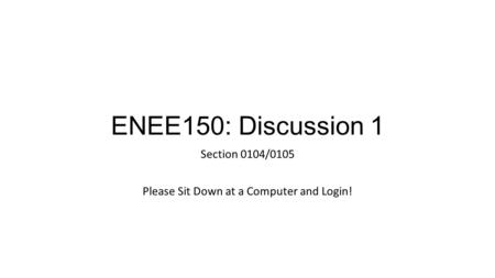 ENEE150: Discussion 1 Section 0104/0105 Please Sit Down at a Computer and Login!