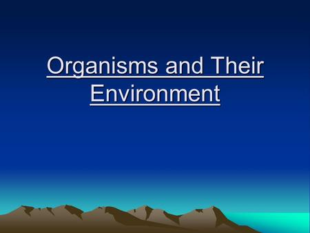 Organisms and Their Environment. Why are we studying the environment? -Understanding what affects the environment is important because it's where we live!