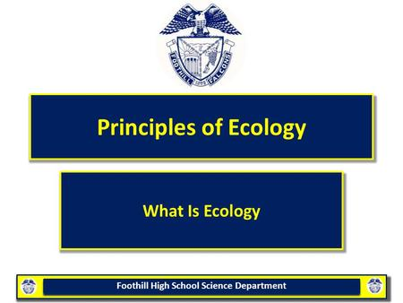 Foothill High School Science Department Principles of Ecology What Is Ecology.