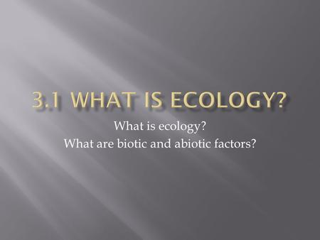What is ecology? What are biotic and abiotic factors?