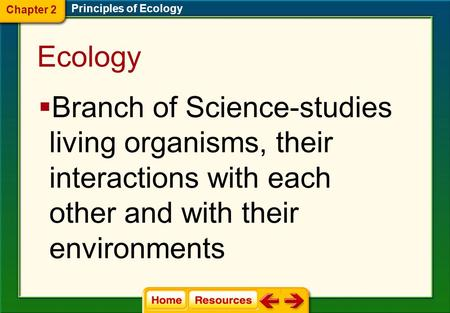 Ecology  Branch of Science-studies living organisms, their interactions with each other and with their environments Chapter 2 Principles of Ecology.