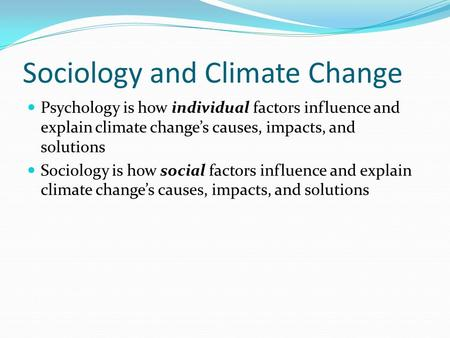 Sociology and Climate Change Psychology is how individual factors influence and explain climate change's causes, impacts, and solutions Sociology is how.