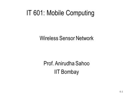 0.1 IT 601: Mobile Computing Wireless Sensor Network Prof. Anirudha Sahoo IIT Bombay.