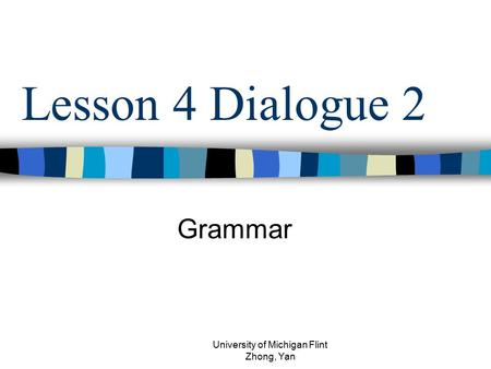Lesson 4 Dialogue 2 Grammar University of Michigan Flint Zhong, Yan.