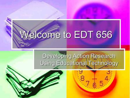 Welcome to EDT 656 Developing Action Research Using Educational Technology.