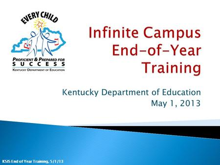 KSIS End of Year Training, 5/1/13 Kentucky Department of Education May 1, 2013.