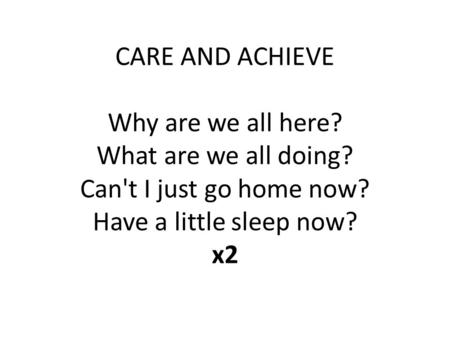 CARE AND ACHIEVE Why are we all here? What are we all doing? Can't I just go home now? Have a little sleep now? x2.