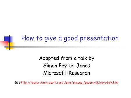 How to give a good presentation Adapted from a talk by Simon Peyton Jones Microsoft Research See