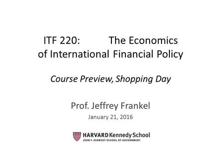 ITF 220: The Economics of International Financial Policy Course Preview, Shopping Day Prof. Jeffrey Frankel January 21, 2016.