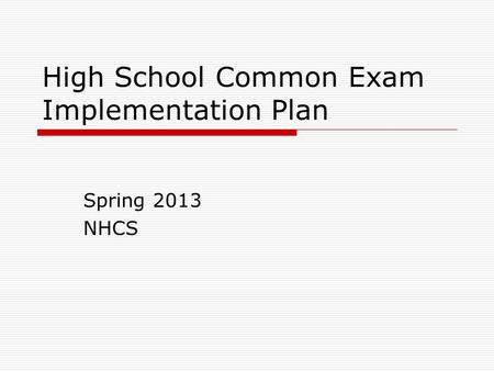 High School Common Exam Implementation Plan Spring 2013 NHCS.