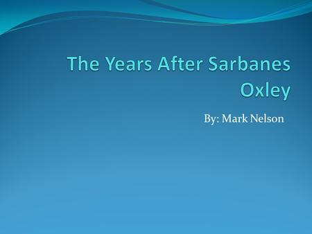 By: Mark Nelson. Sarbanes-Oxley Overview Named after sponsors Senator Paul Sarbanes and Representative Michael G. Oxley Enacted on July 30, 2002 Contains.