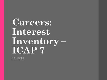 Careers: Interest Inventory – ICAP 7 11/13/13. Warm-up What activities or school subject interest you the most? List 3 careers you are interested in learning.