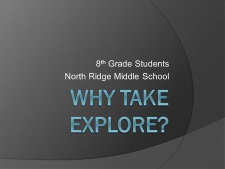 8 th Grade Students North Ridge Middle School. Why Take EXPLORE?  Taking the EXPLORE test in 8th grade tells you things you need to know: *Plan your.
