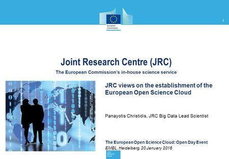 1 The European Open Science Cloud: Open Day Event EMBL, Heidelberg, 20 January 2016 Joint Research Centre (JRC) The European Commission's in-house science.