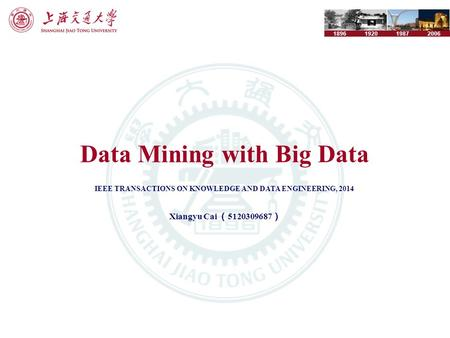 1896192019872006 Data Mining with Big Data IEEE TRANSACTIONS ON KNOWLEDGE AND DATA ENGINEERING, 2014 Xiangyu Cai ( 5120309687 )