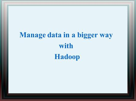 Manage data in a bigger way with Hadoop. Introduction The journey to destination of success is has become quite a hard task today. Even with advent of.