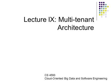 Lecture IX: Multi-tenant Architecture CS 4593 Cloud-Oriented Big Data and Software Engineering.