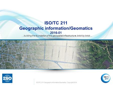 ISO/TC 211 Geographic information/Geomatics Copyright 2014 Confidential © 2015 ISO/TC 211 Geographic information/Geomatics 2016-01 foundation of the geospatial.